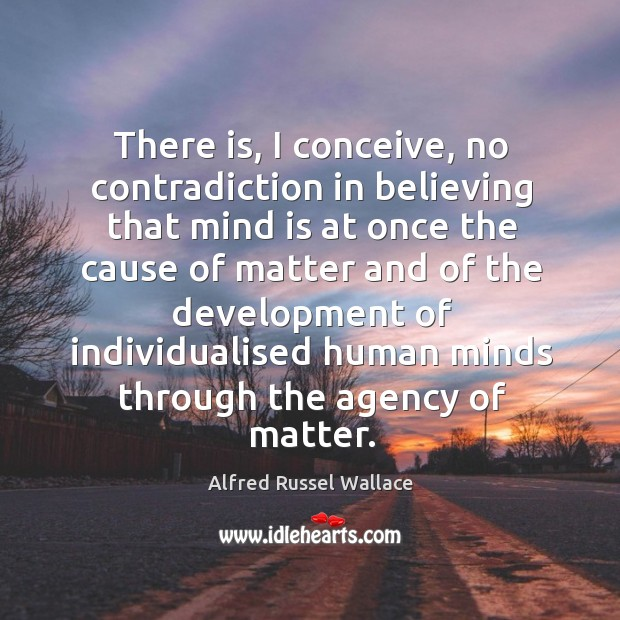 There is, I conceive, no contradiction in believing that mind is at once the cause of matter Image