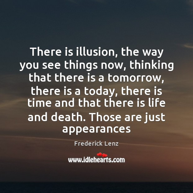 There is illusion, the way you see things now, thinking that there Frederick Lenz Picture Quote