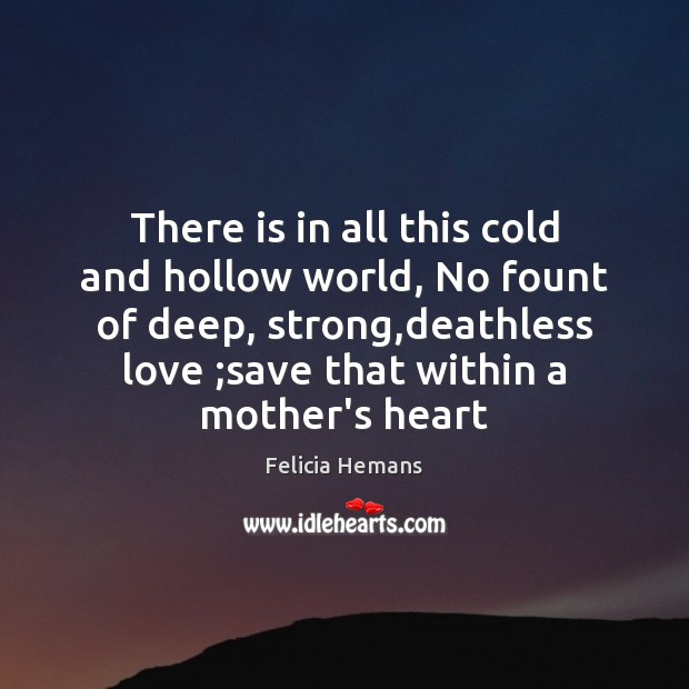 There is in all this cold and hollow world, No fount of Felicia Hemans Picture Quote
