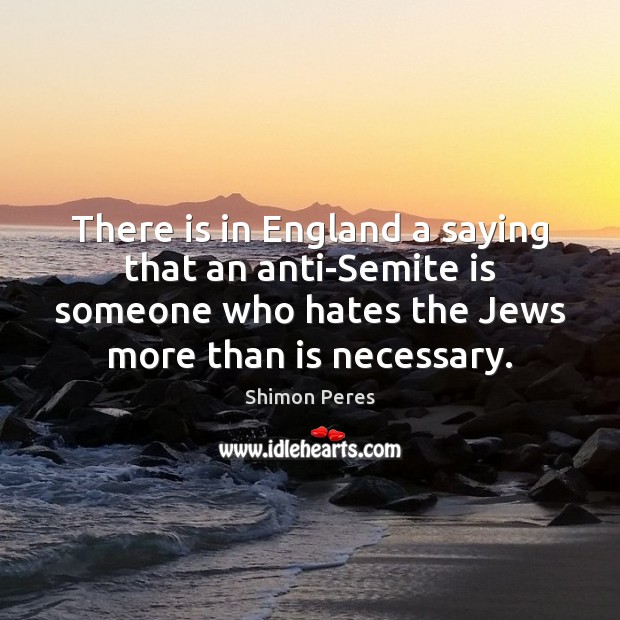 There is in England a saying that an anti-Semite is someone who Shimon Peres Picture Quote