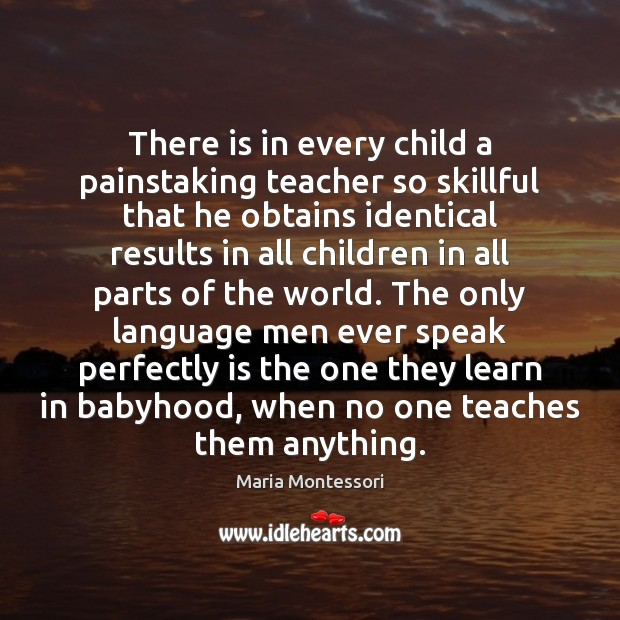 Image, There is in every child a painstaking teacher so skillful that he