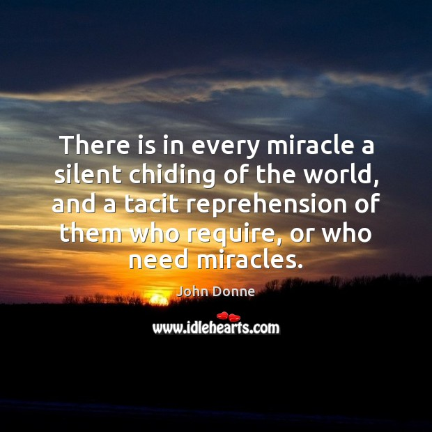 There is in every miracle a silent chiding of the world, and John Donne Picture Quote