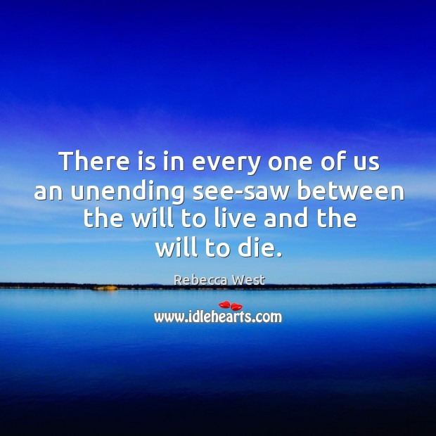 There is in every one of us an unending see-saw between the will to live and the will to die. Image