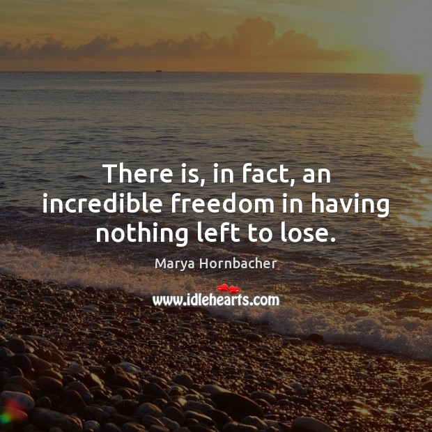 There is, in fact, an incredible freedom in having nothing left to lose. Marya Hornbacher Picture Quote