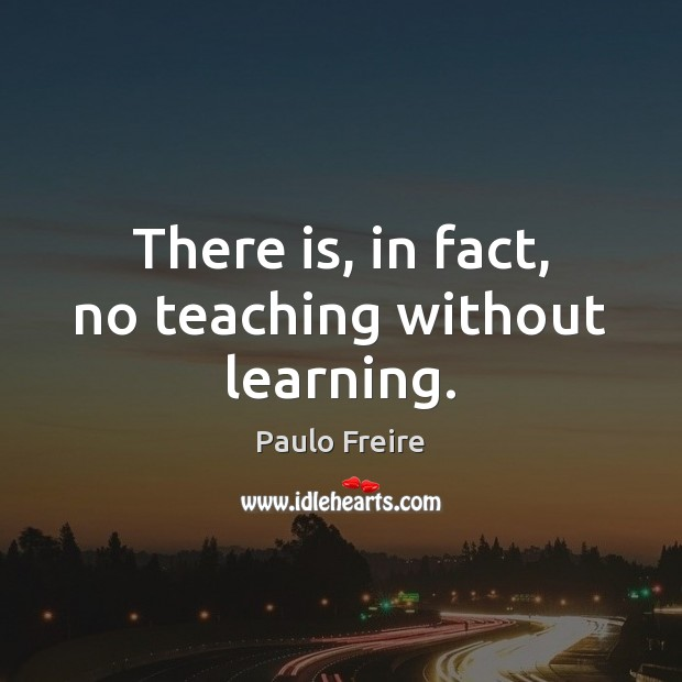 There is, in fact, no teaching without learning. Paulo Freire Picture Quote