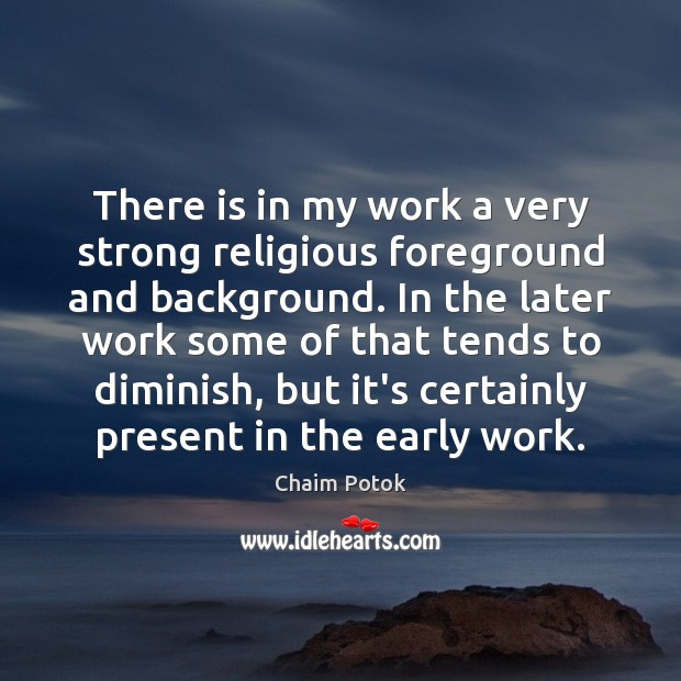 There is in my work a very strong religious foreground and background. Chaim Potok Picture Quote
