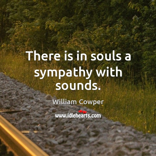 There is in souls a sympathy with sounds. William Cowper Picture Quote
