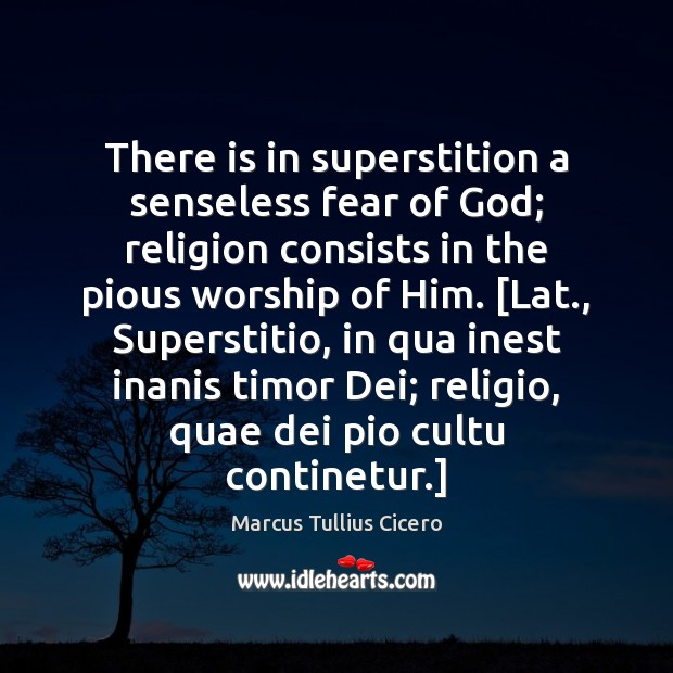 There is in superstition a senseless fear of God; religion consists in Marcus Tullius Cicero Picture Quote