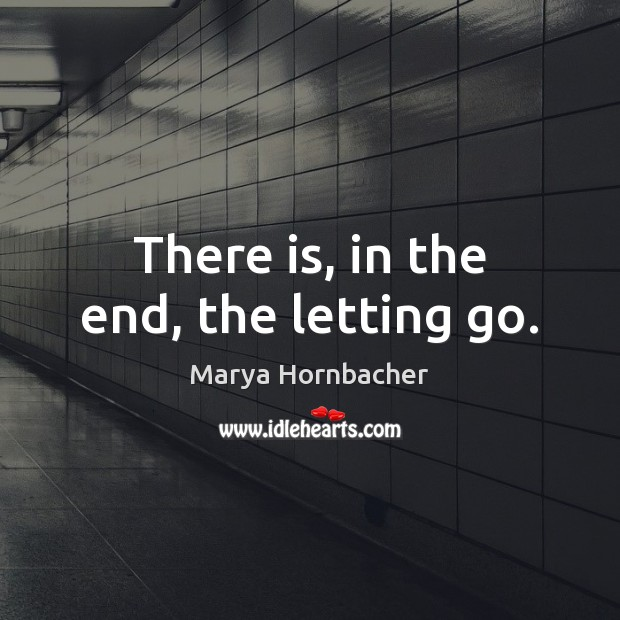 There is, in the end, the letting go. Marya Hornbacher Picture Quote