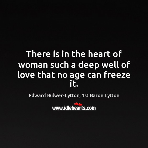 Image, There is in the heart of woman such a deep well of love that no age can freeze it.