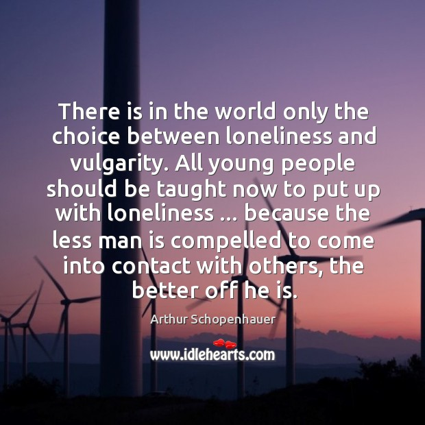 There is in the world only the choice between loneliness and vulgarity. Image