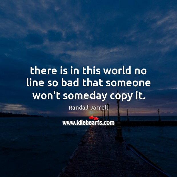There is in this world no line so bad that someone won't someday copy it. Randall Jarrell Picture Quote
