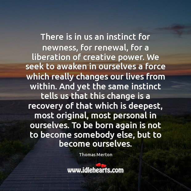 There is in us an instinct for newness, for renewal, for a Thomas Merton Picture Quote