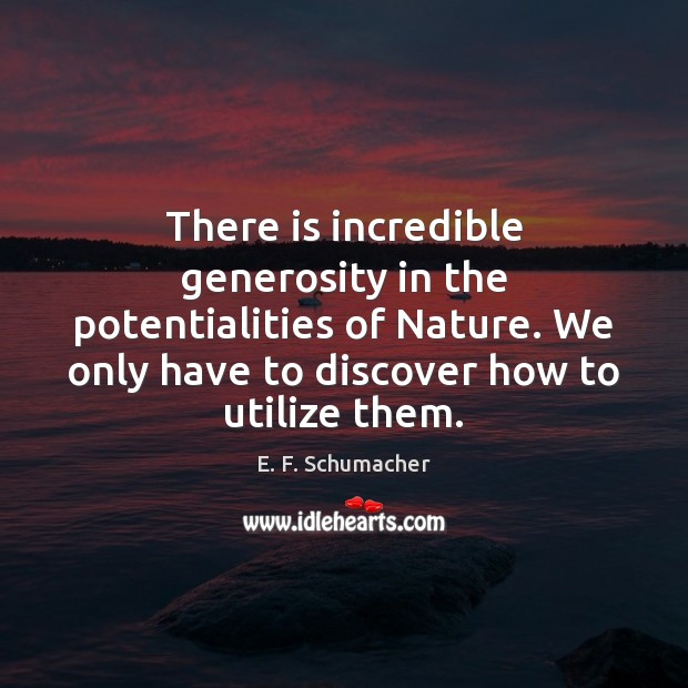 There is incredible generosity in the potentialities of Nature. We only have Image
