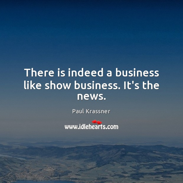 There is indeed a business like show business. It's the news. Paul Krassner Picture Quote
