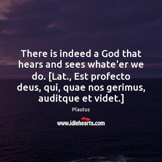 There is indeed a God that hears and sees whate'er we do. [ Image