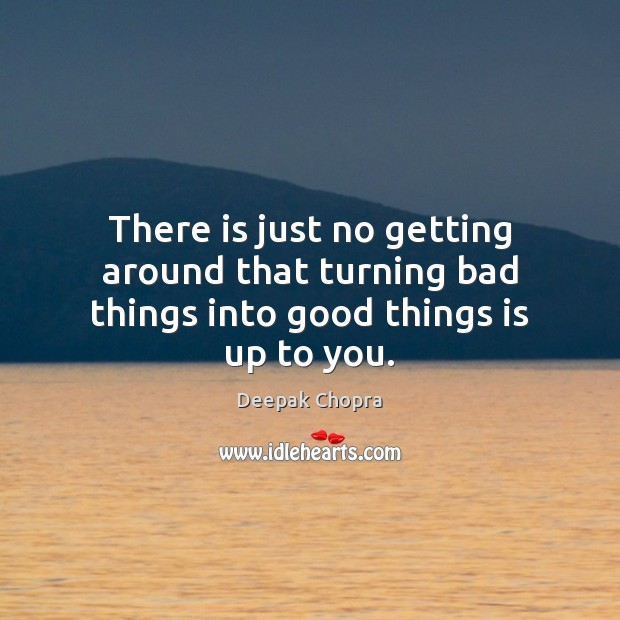 There is just no getting around that turning bad things into good things is up to you. Deepak Chopra Picture Quote