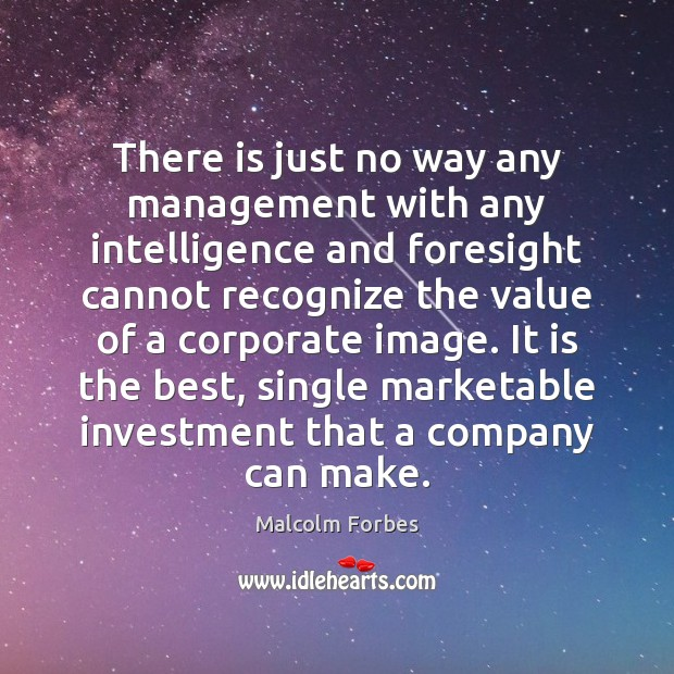 There is just no way any management with any intelligence and foresight Malcolm Forbes Picture Quote
