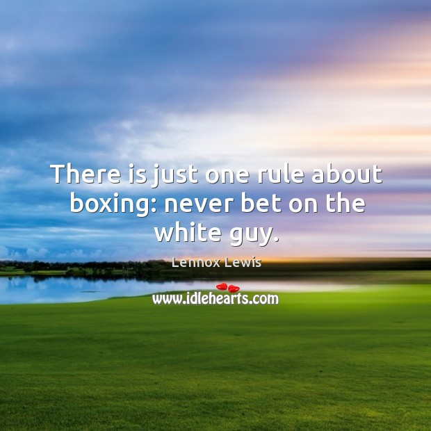 There is just one rule about boxing: never bet on the white guy. Image