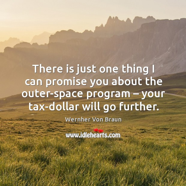 There is just one thing I can promise you about the outer-space program – your tax-dollar will go further. Wernher Von Braun Picture Quote