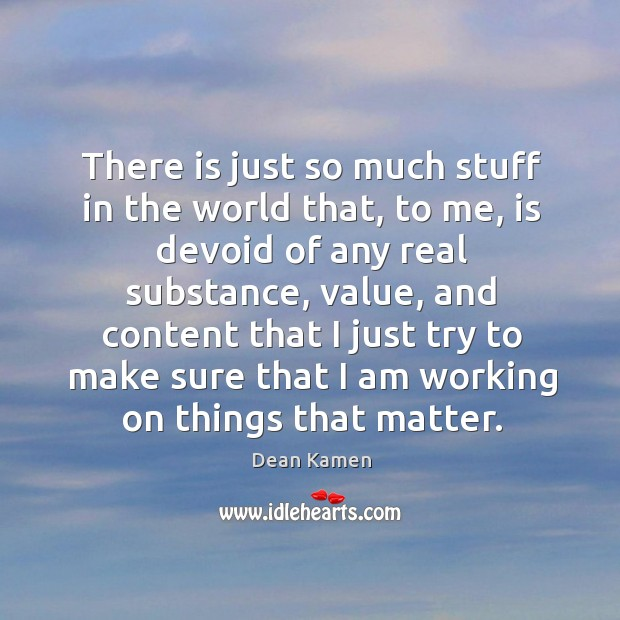 There is just so much stuff in the world that, to me, is devoid of any real substance Dean Kamen Picture Quote