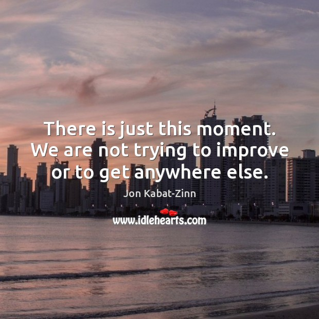 There is just this moment. We are not trying to improve or to get anywhere else. Jon Kabat-Zinn Picture Quote