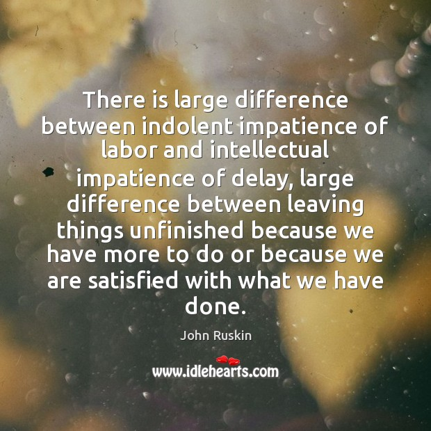 There is large difference between indolent impatience of labor and intellectual impatience John Ruskin Picture Quote