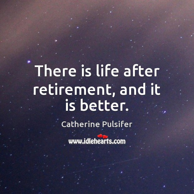 There is life after retirement, and it is better. Retirement Quotes Image