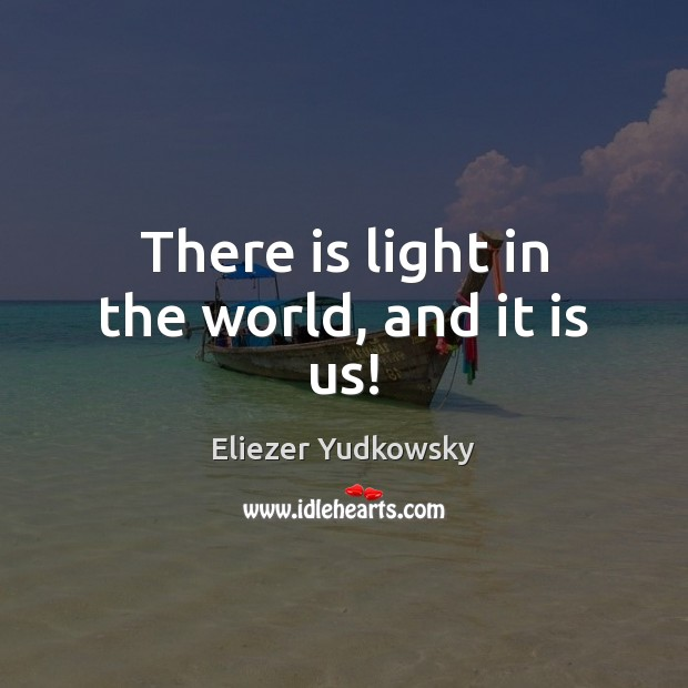 There is light in the world, and it is us! Eliezer Yudkowsky Picture Quote