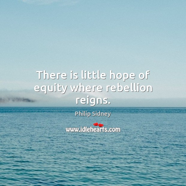 There is little hope of equity where rebellion reigns. Philip Sidney Picture Quote
