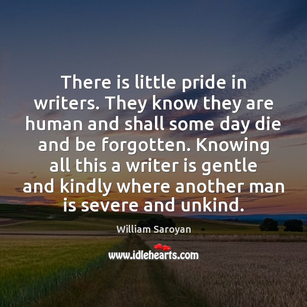 There is little pride in writers. They know they are human and William Saroyan Picture Quote