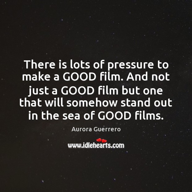 Image, There is lots of pressure to make a GOOD film. And not