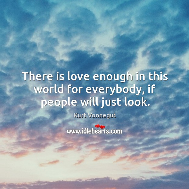There is love enough in this world for everybody, if people will just look. Image