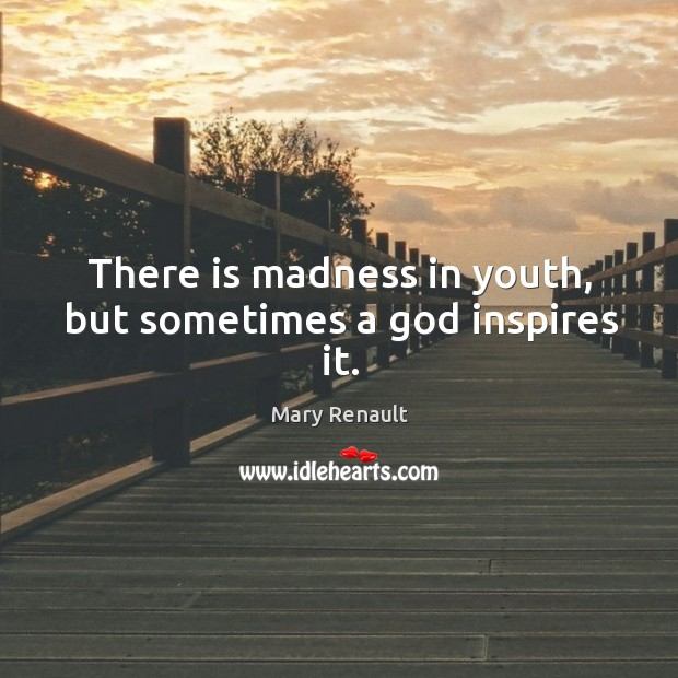 There is madness in youth, but sometimes a God inspires it. Image