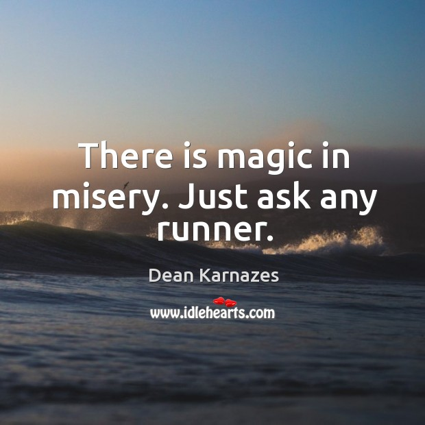 There is magic in misery. Just ask any runner. Image