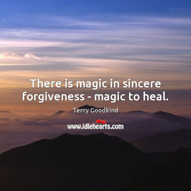 There is magic in sincere forgiveness – magic to heal. Terry Goodkind Picture Quote