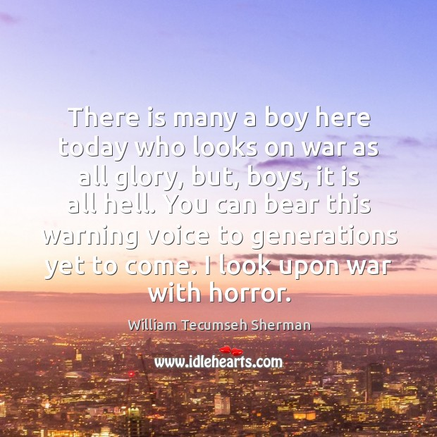 There is many a boy here today who looks on war as William Tecumseh Sherman Picture Quote