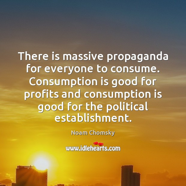 There is massive propaganda for everyone to consume. Consumption is good for Noam Chomsky Picture Quote