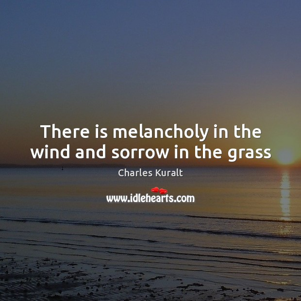 There is melancholy in the wind and sorrow in the grass Charles Kuralt Picture Quote