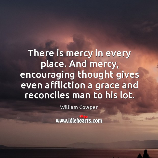 There is mercy in every place. And mercy, encouraging thought gives even Image