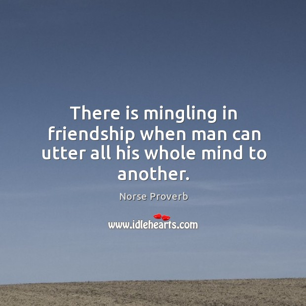 There is mingling in friendship when man can utter all his whole mind to another. Norse Proverbs Image
