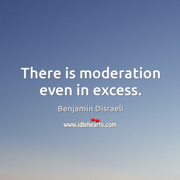There is moderation even in excess. Image
