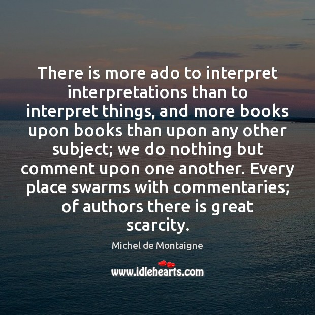 There is more ado to interpret interpretations than to interpret things, and Image