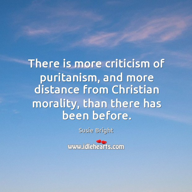 There is more criticism of puritanism, and more distance from christian morality, than there has been before. Image