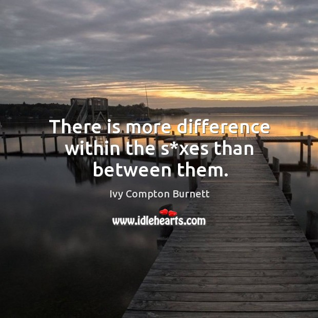 There is more difference within the s*xes than between them. Ivy Compton Burnett Picture Quote