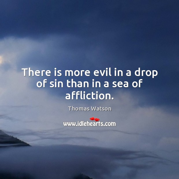 There is more evil in a drop of sin than in a sea of affliction. Thomas Watson Picture Quote