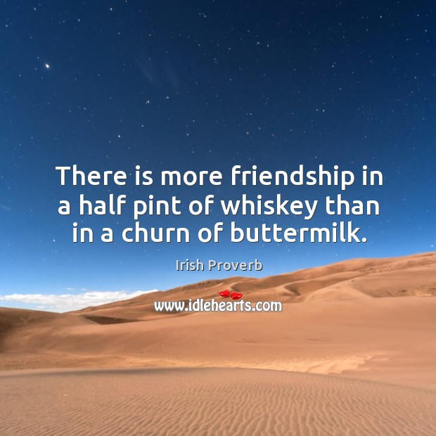 Image, There is more friendship in a half pint of whiskey than in a churn of buttermilk.
