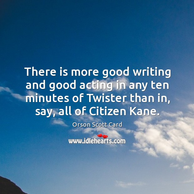 There is more good writing and good acting in any ten minutes of twister than in, say, all of citizen kane. Image