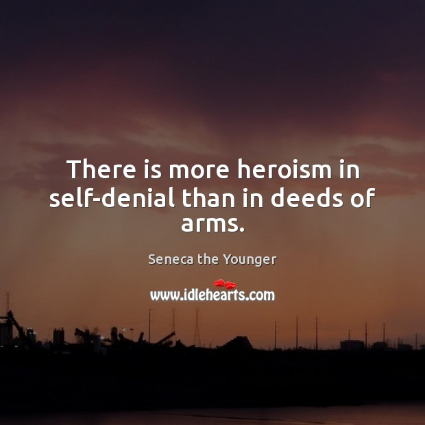 Image, There is more heroism in self-denial than in deeds of arms.