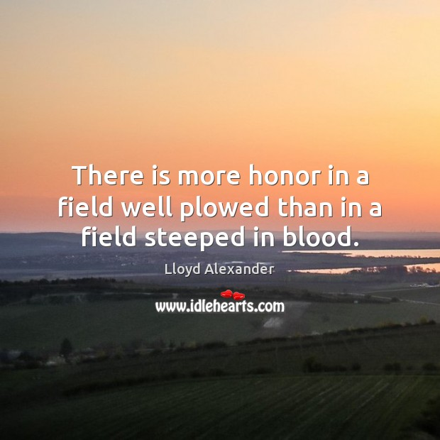 There is more honor in a field well plowed than in a field steeped in blood. Lloyd Alexander Picture Quote